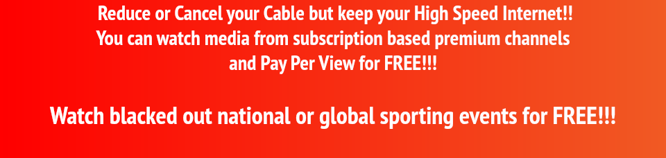 Reduce or Cancel your Cable but keep your High Speed Internet!! You can watch media from subscription based premium channels and Pay Per View for FREE!!! Watch blacked out national or global sporting events for FREE!!!